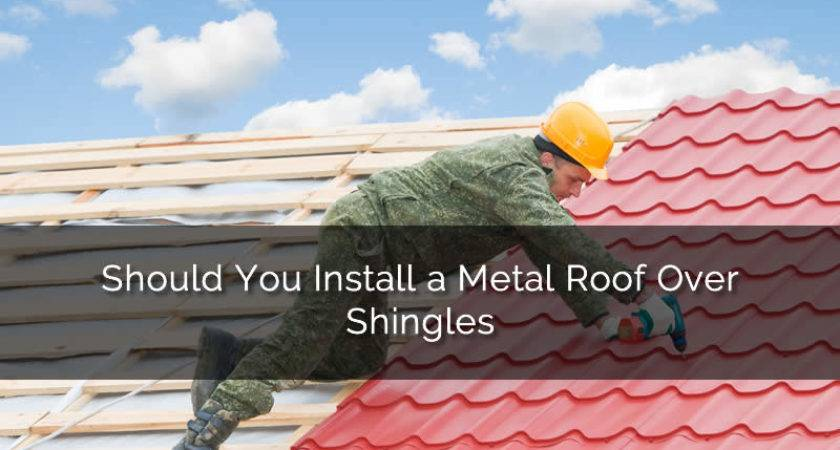 Should Install Metal Roof Over Shingles